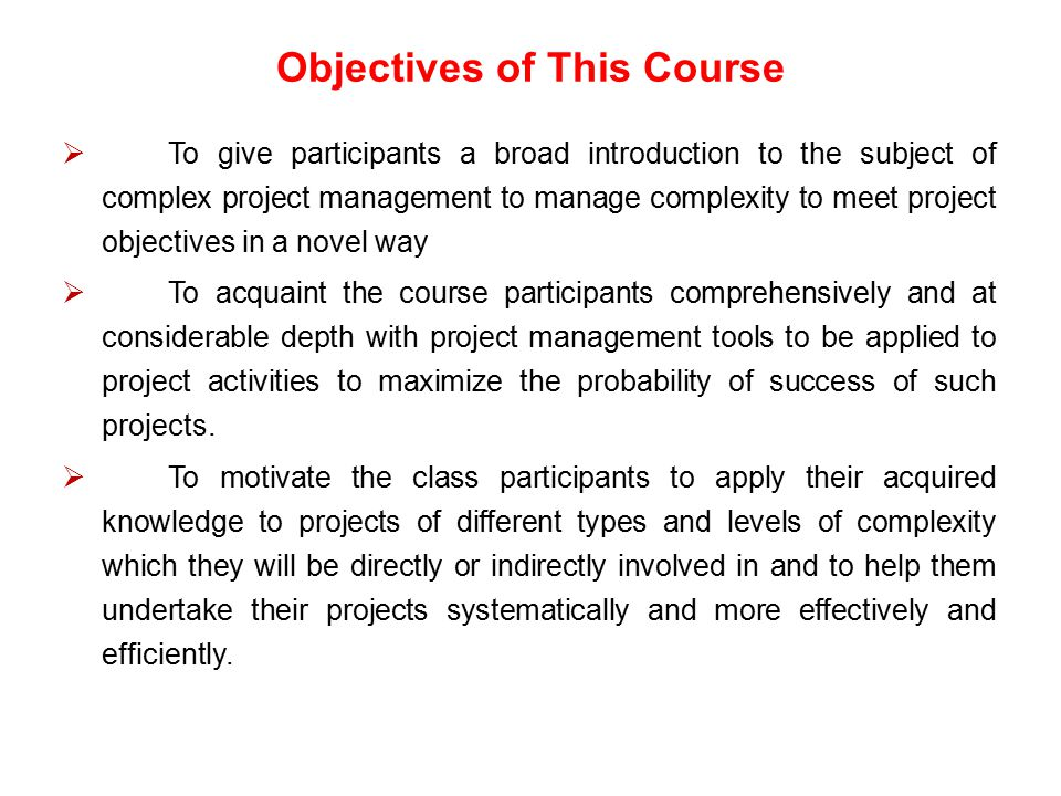 Objectives of This Course  To give participants a broad introduction to the subject of complex project management to manage complexity to meet projec