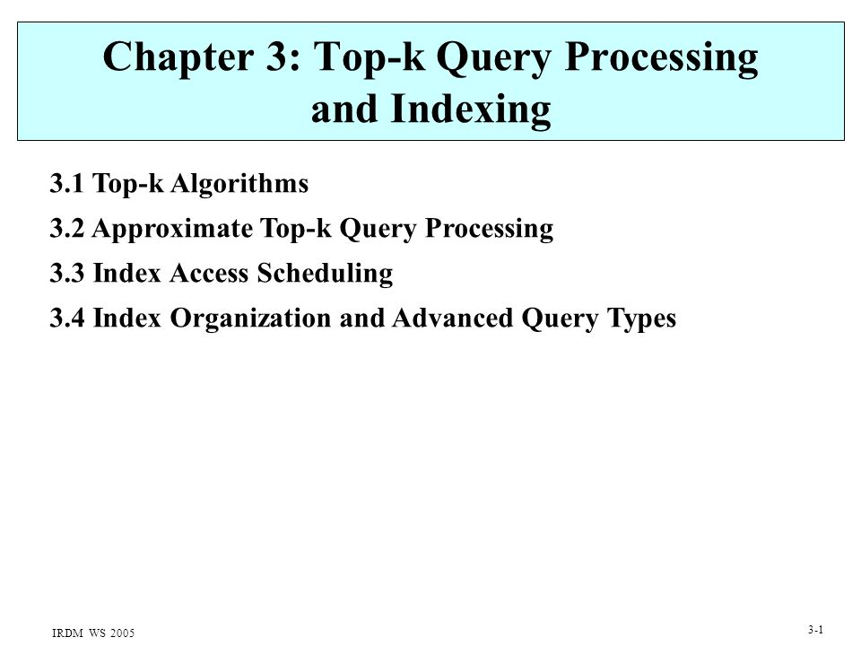 IRDM WS 2005 3-1 Chapter 3: Top-k Query Processing and Indexing 3.1 Top-k Algorithms 3.2 Approximate Top-k Query Processing 3.3 Index Access Scheduling 3.4 Index Organization and Advanced Query Types