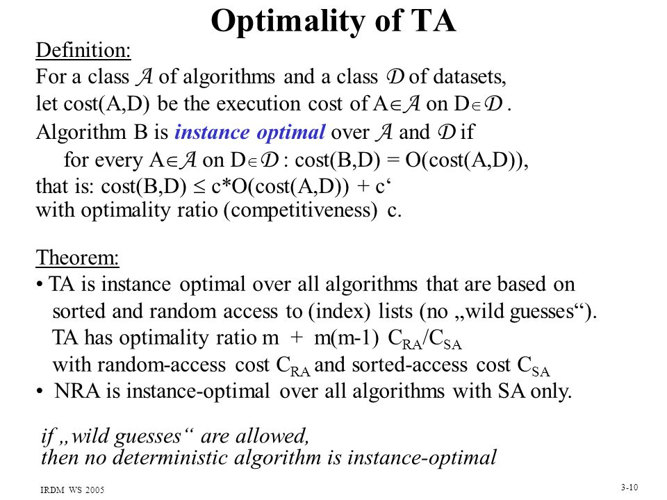 IRDM WS 2005 3-10 Optimality of TA Definition: For a class A of algorithms and a class D of datasets, let cost(A,D) be the execution cost of A  A on D  D.