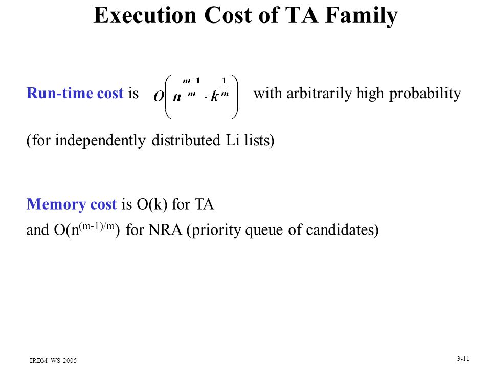 IRDM WS 2005 3-11 Execution Cost of TA Family Run-time cost is with arbitrarily high probability (for independently distributed Li lists) Memory cost is O(k) for TA and O(n (m-1)/m ) for NRA (priority queue of candidates)