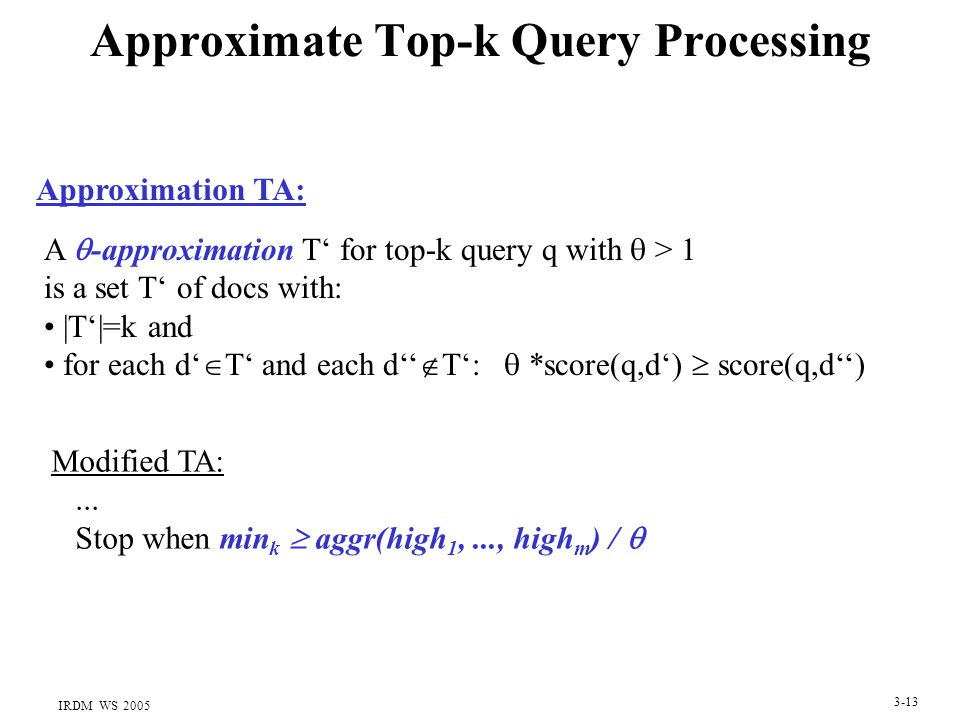 IRDM WS 2005 3-13 Approximate Top-k Query Processing A  -approximation T' for top-k query q with  > 1 is a set T' of docs with: |T'|=k and for each