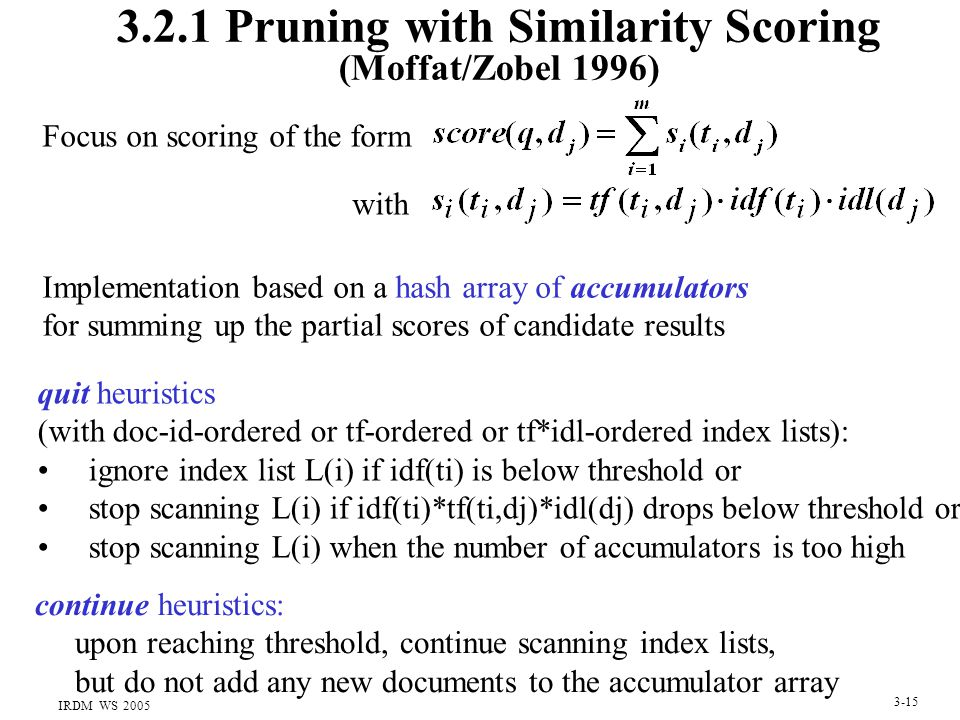 IRDM WS 2005 3-15 3.2.1 Pruning with Similarity Scoring (Moffat/Zobel 1996) Focus on scoring of the form with quit heuristics (with doc-id-ordered or