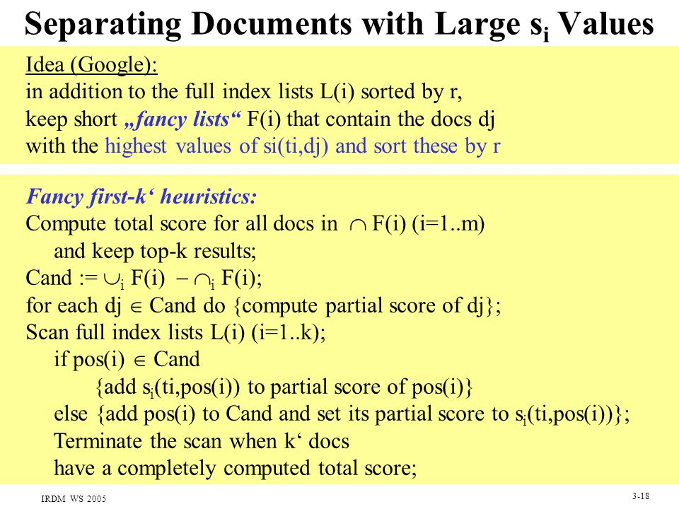 "IRDM WS 2005 3-18 Separating Documents with Large s i Values Idea (Google): in addition to the full index lists L(i) sorted by r, keep short ""fancy li"