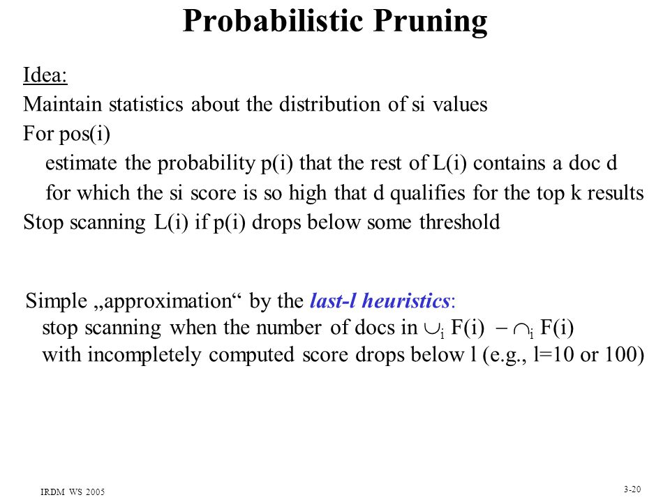 "IRDM WS 2005 3-20 Probabilistic Pruning Idea: Maintain statistics about the distribution of si values For pos(i) estimate the probability p(i) that the rest of L(i) contains a doc d for which the si score is so high that d qualifies for the top k results Stop scanning L(i) if p(i) drops below some threshold Simple ""approximation by the last-l heuristics: stop scanning when the number of docs in  i F(i)   i F(i) with incompletely computed score drops below l (e.g., l=10 or 100)"