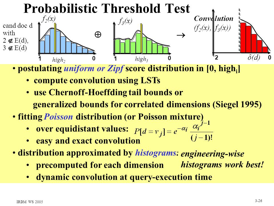 IRDM WS 2005 3-26 Probabilistic Threshold Test postulating uniform or Zipf score distribution in [0, high i ] compute convolution using LSTs use Chernoff-Hoeffding tail bounds or generalized bounds for correlated dimensions (Siegel 1995) fitting Poisson distribution (or Poisson mixture) over equidistant values: easy and exact convolution distribution approximated by histograms: precomputed for each dimension dynamic convolution at query-execution time engineering-wise histograms work best.