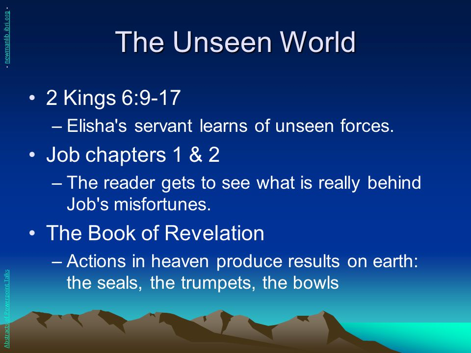 The Unseen World 2 Kings 6:9-17 –Elisha's servant learns of unseen forces. Job chapters 1 & 2 –The reader gets to see what is really behind Job's misf