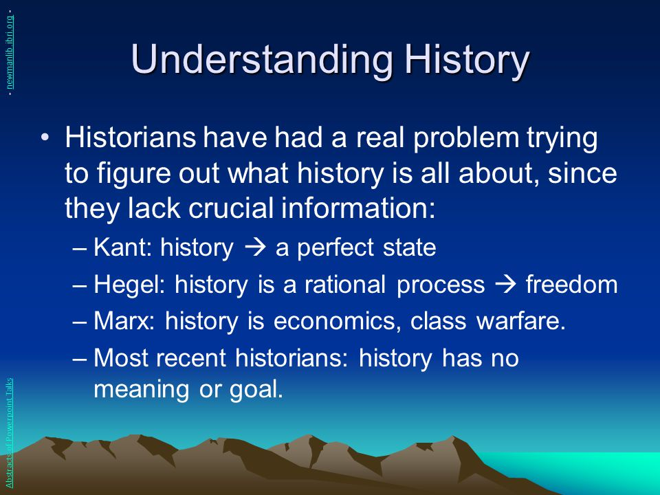Understanding History Historians have had a real problem trying to figure out what history is all about, since they lack crucial information: –Kant: h