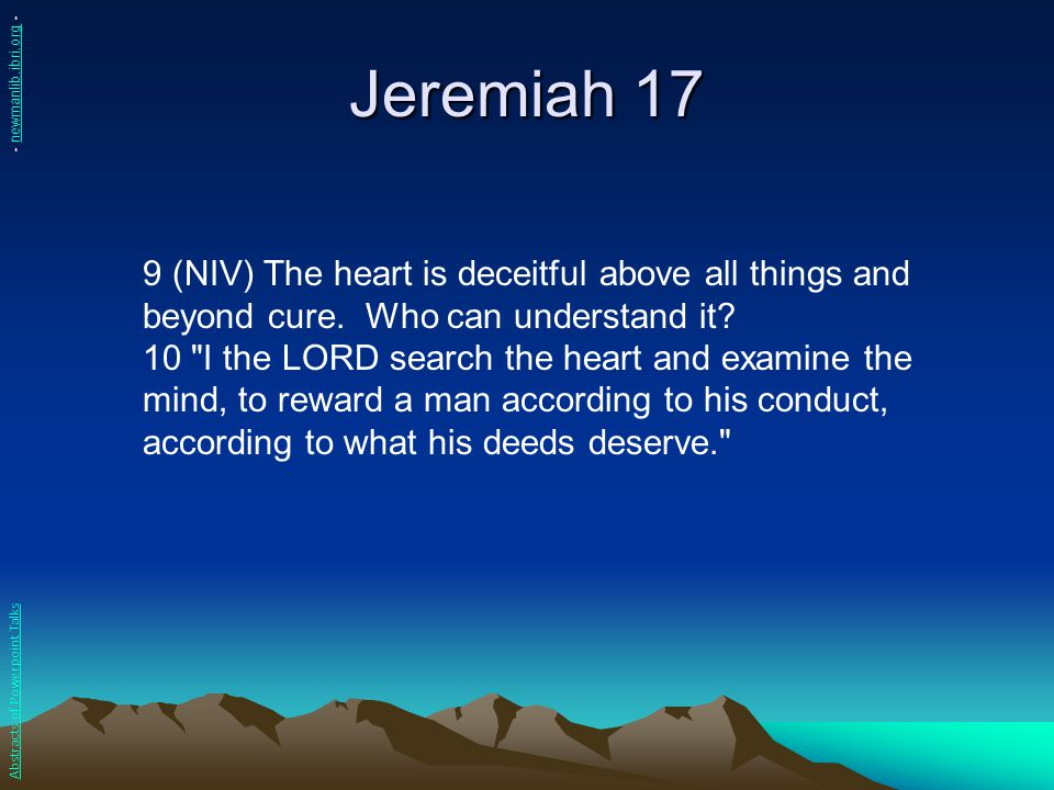 Jeremiah 17 9 (NIV) The heart is deceitful above all things and beyond cure. Who can understand it? 10