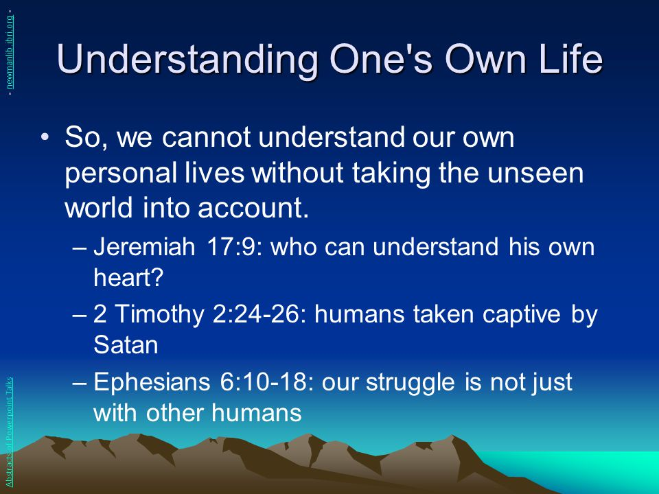 Understanding One's Own Life So, we cannot understand our own personal lives without taking the unseen world into account. –Jeremiah 17:9: who can und