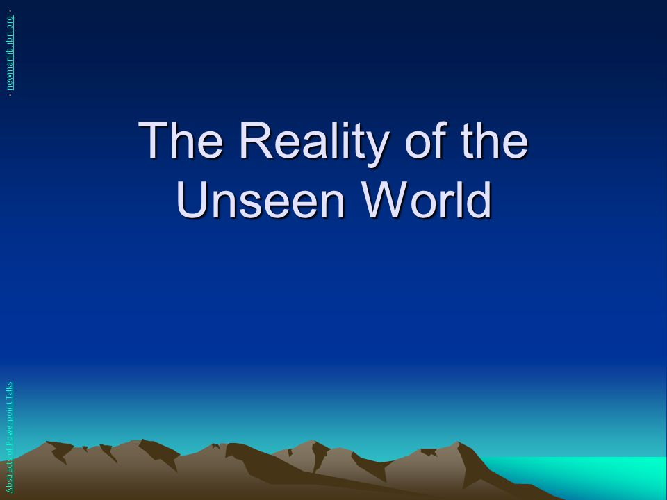 The Reality of the Unseen World Abstracts of Powerpoint Talks - newmanlib.ibri.org -newmanlib.ibri.org