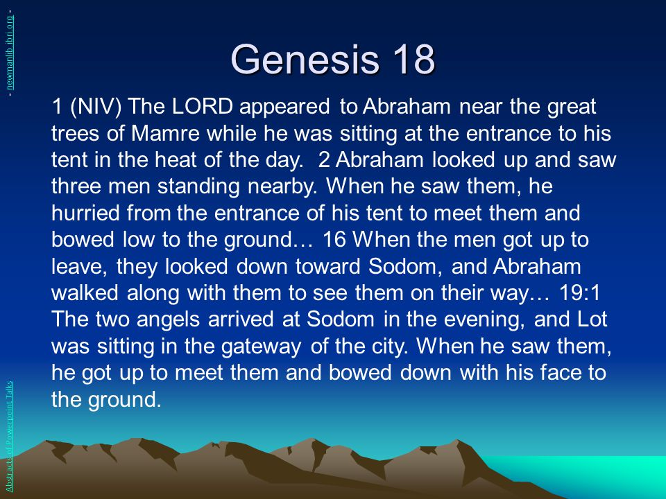 Genesis 18 1 (NIV) The LORD appeared to Abraham near the great trees of Mamre while he was sitting at the entrance to his tent in the heat of the day.