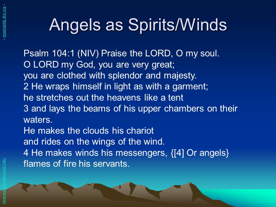 Angels as Spirits/Winds Psalm 104:1 (NIV) Praise the LORD, O my soul. O LORD my God, you are very great; you are clothed with splendor and majesty. 2