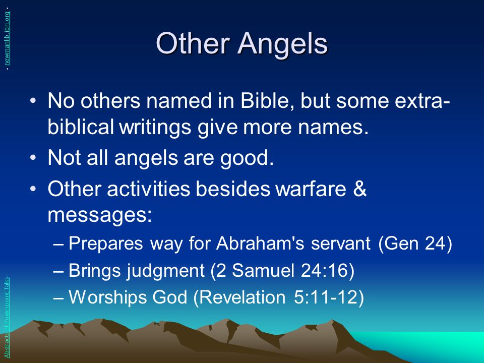 Other Angels No others named in Bible, but some extra- biblical writings give more names. Not all angels are good. Other activities besides warfare &