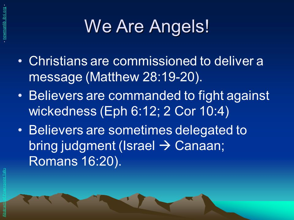 We Are Angels! Christians are commissioned to deliver a message (Matthew 28:19-20). Believers are commanded to fight against wickedness (Eph 6:12; 2 C