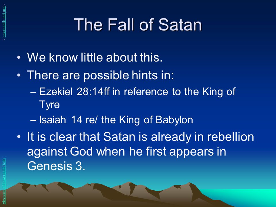 The Fall of Satan We know little about this. There are possible hints in: –Ezekiel 28:14ff in reference to the King of Tyre –Isaiah 14 re/ the King of