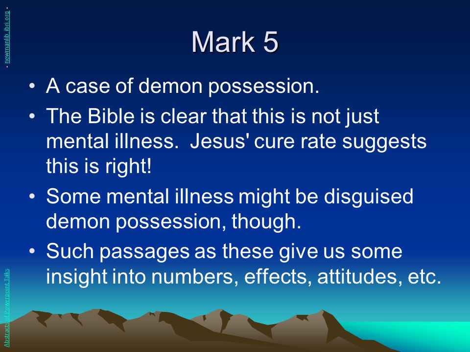 Mark 5 A case of demon possession. The Bible is clear that this is not just mental illness. Jesus' cure rate suggests this is right! Some mental illne