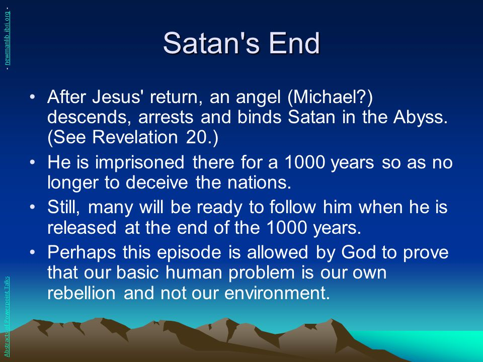 Satan's End After Jesus' return, an angel (Michael?) descends, arrests and binds Satan in the Abyss. (See Revelation 20.) He is imprisoned there for a