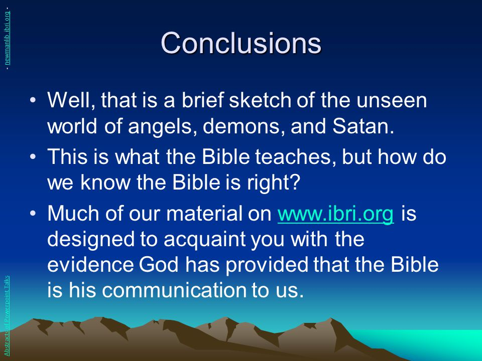 Conclusions Well, that is a brief sketch of the unseen world of angels, demons, and Satan. This is what the Bible teaches, but how do we know the Bibl