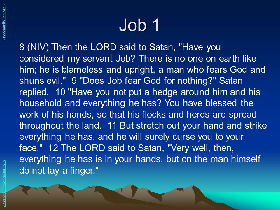 Job 2 1 (NIV) On another day the angels came to present themselves before the LORD, and Satan also came with them to present himself before him… 3 Then the LORD said to Satan, Have you considered my servant Job.