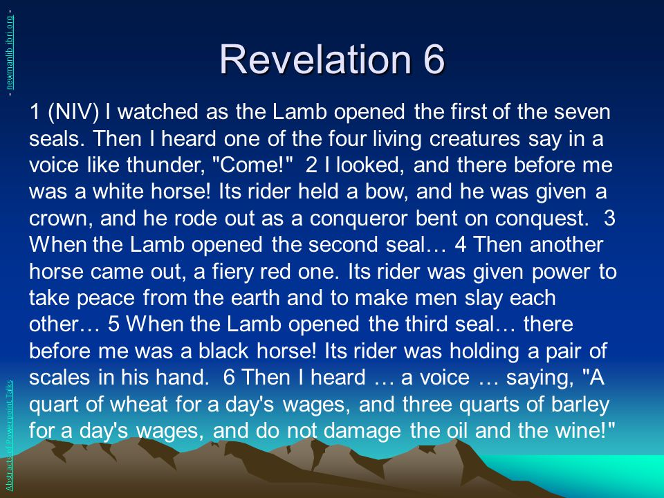 Revelation 6 1 (NIV) I watched as the Lamb opened the first of the seven seals. Then I heard one of the four living creatures say in a voice like thun