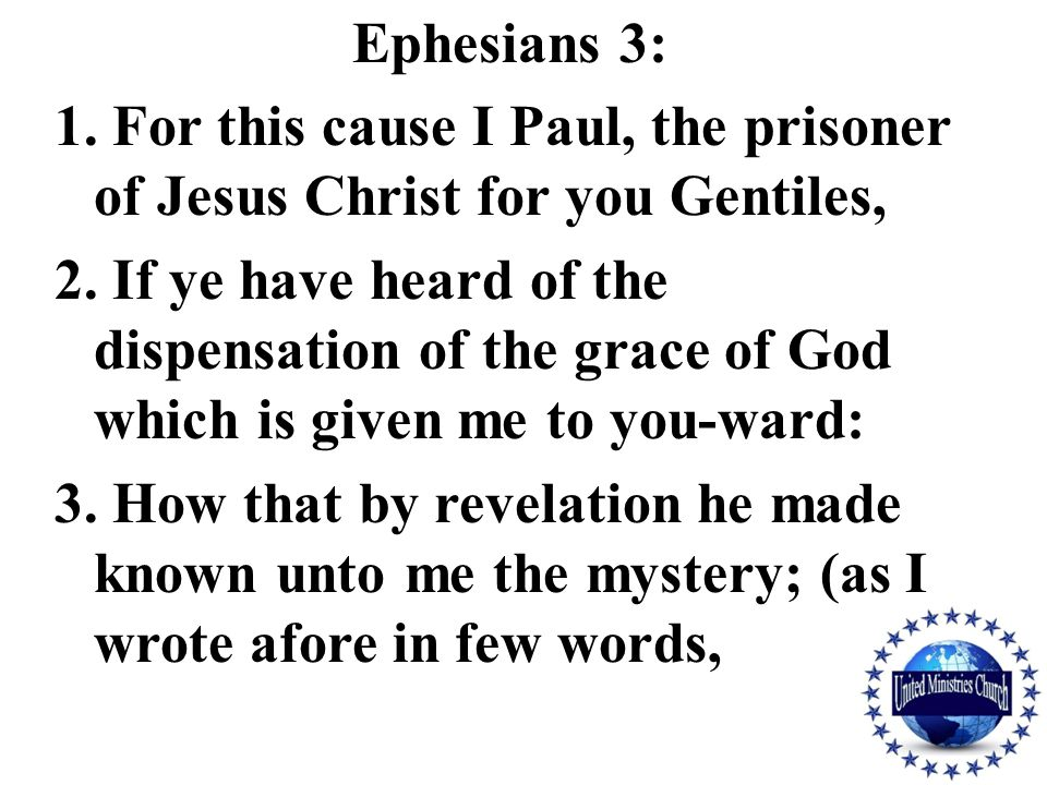 Ephesians 3: 1. For this cause I Paul, the prisoner of Jesus Christ for you Gentiles, 2. If ye have heard of the dispensation of the grace of God whic
