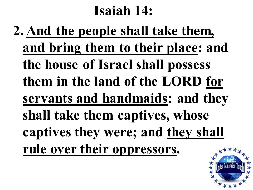Isaiah 14: 2. And the people shall take them, and bring them to their place: and the house of Israel shall possess them in the land of the LORD for se