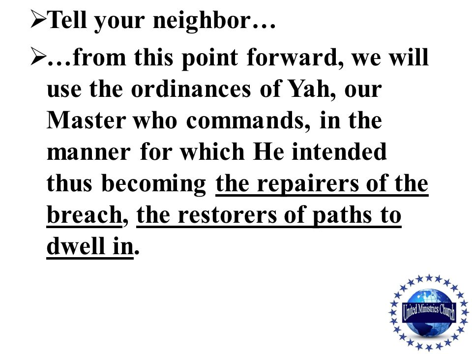  Tell your neighbor…  …from this point forward, we will use the ordinances of Yah, our Master who commands, in the manner for which He intended thus