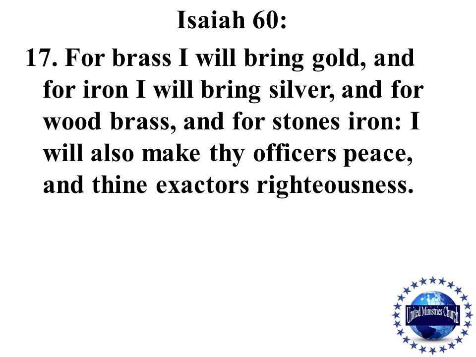 Isaiah 60: 17. For brass I will bring gold, and for iron I will bring silver, and for wood brass, and for stones iron: I will also make thy officers p
