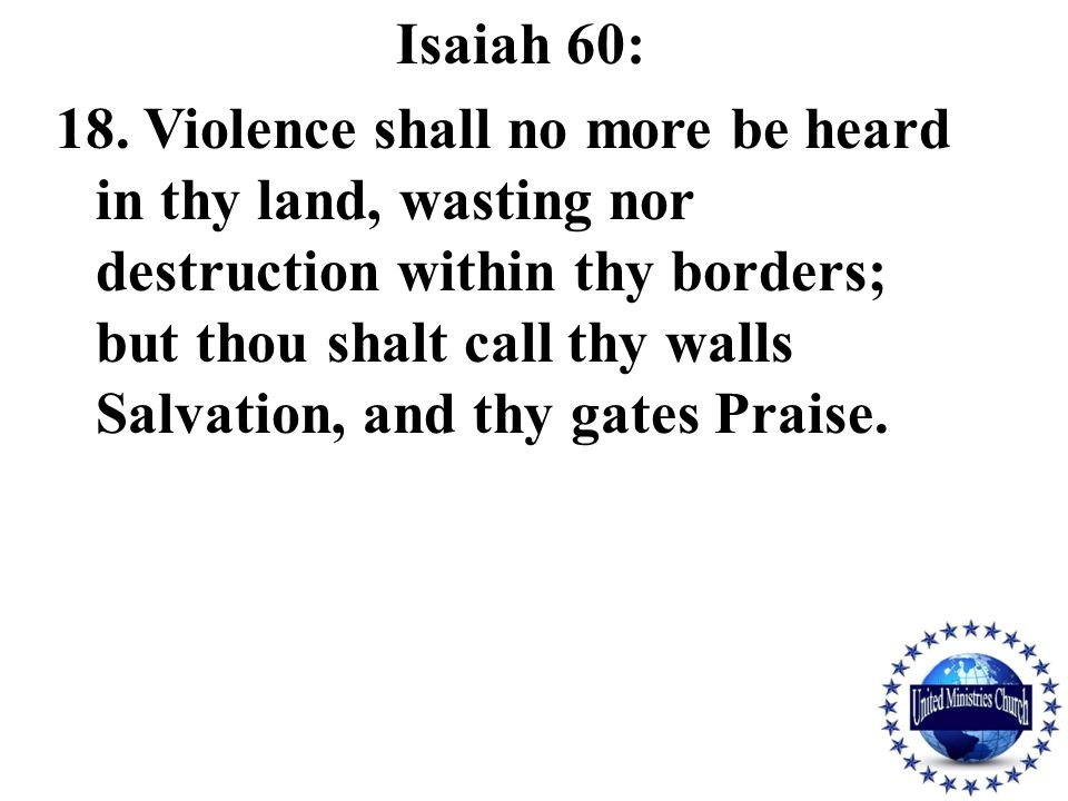 Isaiah 60: 18. Violence shall no more be heard in thy land, wasting nor destruction within thy borders; but thou shalt call thy walls Salvation, and t