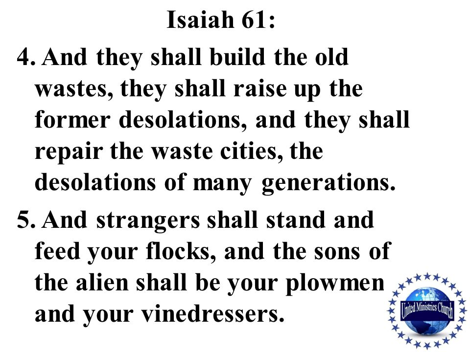Isaiah 61: 4. And they shall build the old wastes, they shall raise up the former desolations, and they shall repair the waste cities, the desolations