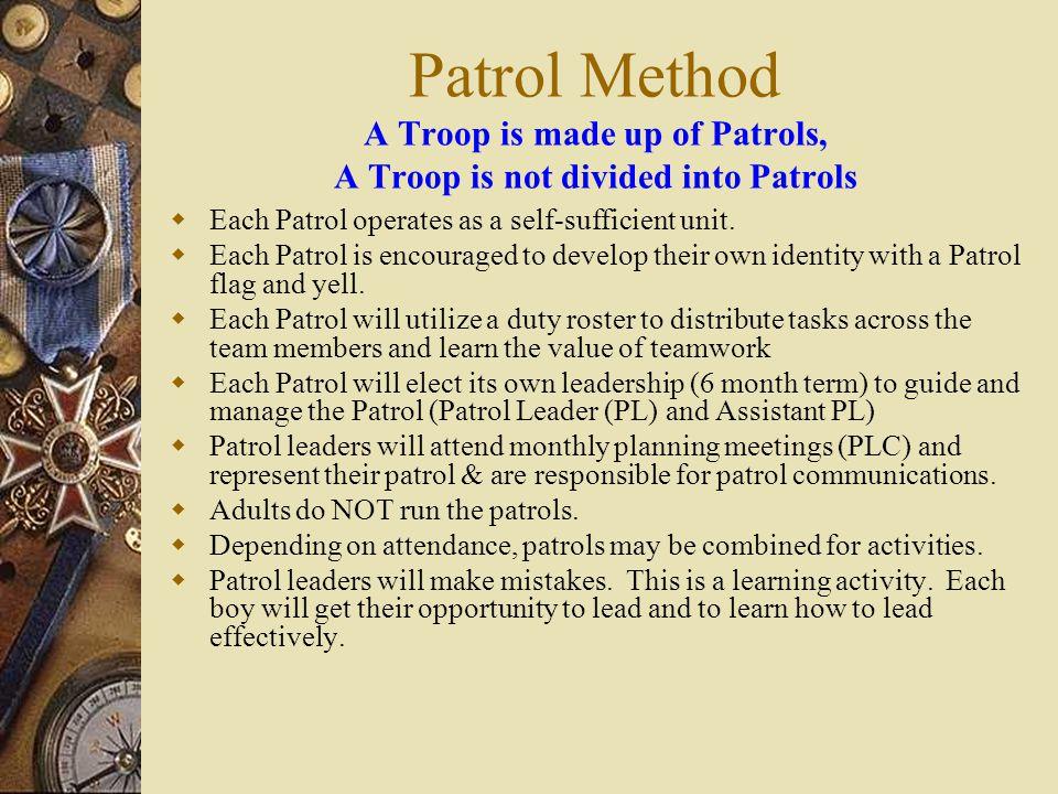Patrol Method A Troop is made up of Patrols, A Troop is not divided into Patrols  Each Patrol operates as a self-sufficient unit.  Each Patrol is en