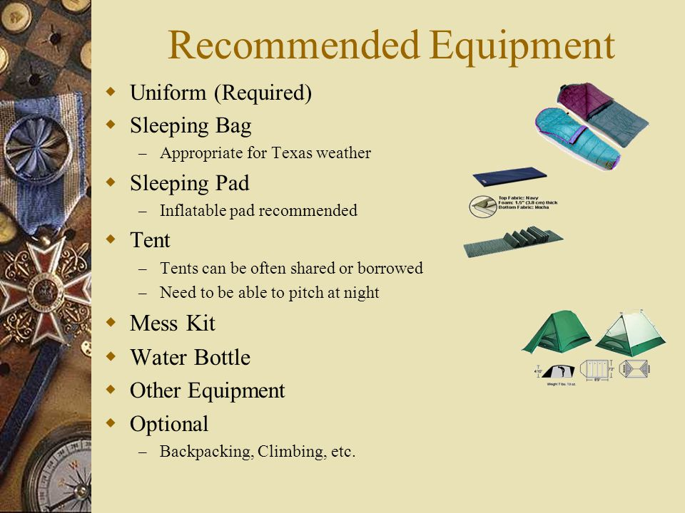 Recommended Equipment  Uniform (Required)  Sleeping Bag – Appropriate for Texas weather  Sleeping Pad – Inflatable pad recommended  Tent – Tents c