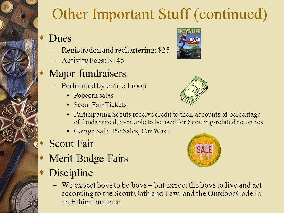 Other Important Stuff (continued)  Dues – Registration and rechartering: $25 – Activity Fees: $145  Major fundraisers – Performed by entire Troop Po