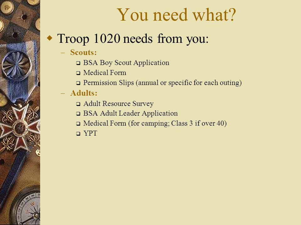 You need what?  Troop 1020 needs from you: – Scouts:  BSA Boy Scout Application  Medical Form  Permission Slips (annual or specific for each outin