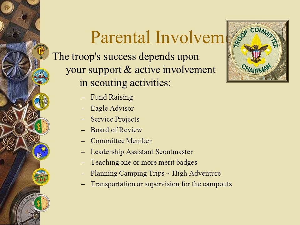 Parental Involvement – Fund Raising – Eagle Advisor – Service Projects – Board of Review – Committee Member – Leadership Assistant Scoutmaster – Teach