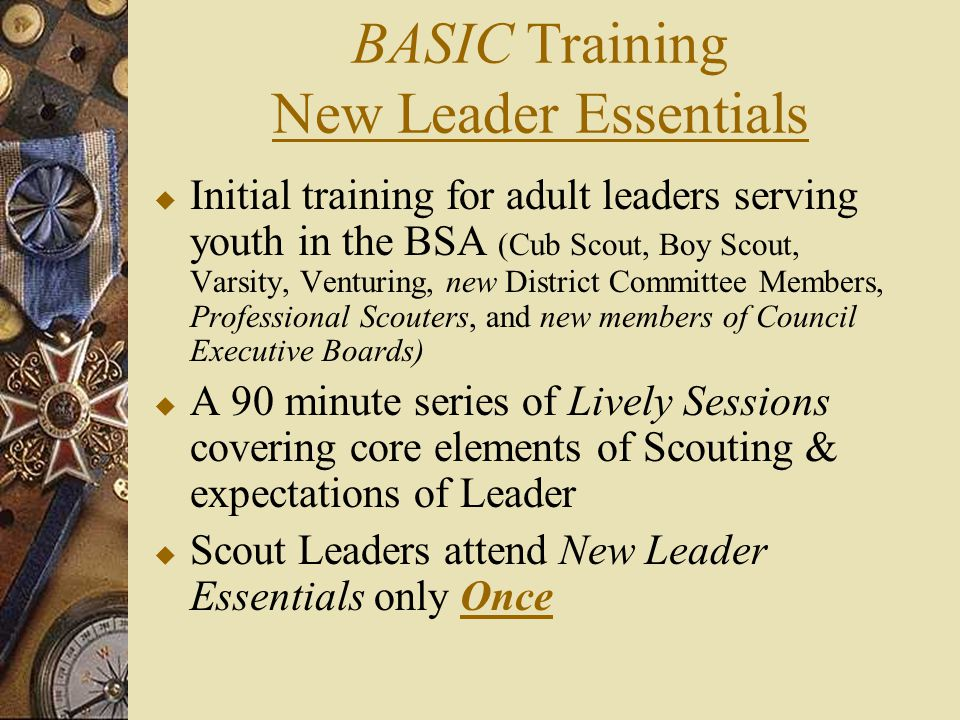 BASIC Training New Leader Essentials  Initial training for adult leaders serving youth in the BSA (Cub Scout, Boy Scout, Varsity, Venturing, new Dist