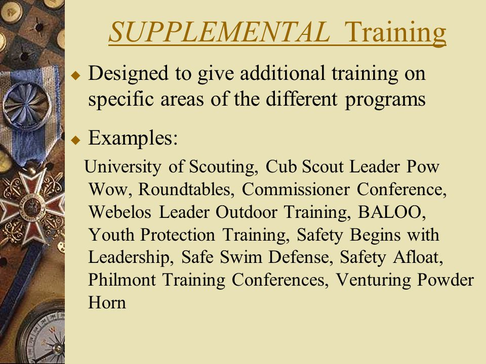 SUPPLEMENTAL Training  Designed to give additional training on specific areas of the different programs  Examples: University of Scouting, Cub Scout