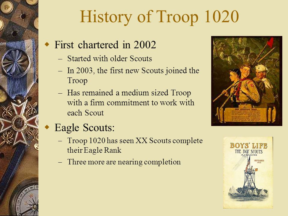 History of Troop 1020  First chartered in 2002 – Started with older Scouts – In 2003, the first new Scouts joined the Troop – Has remained a medium s