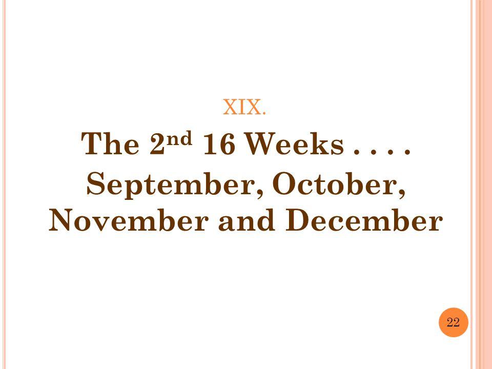 XIX. The 2 nd 16 Weeks.... September, October, November and December 22