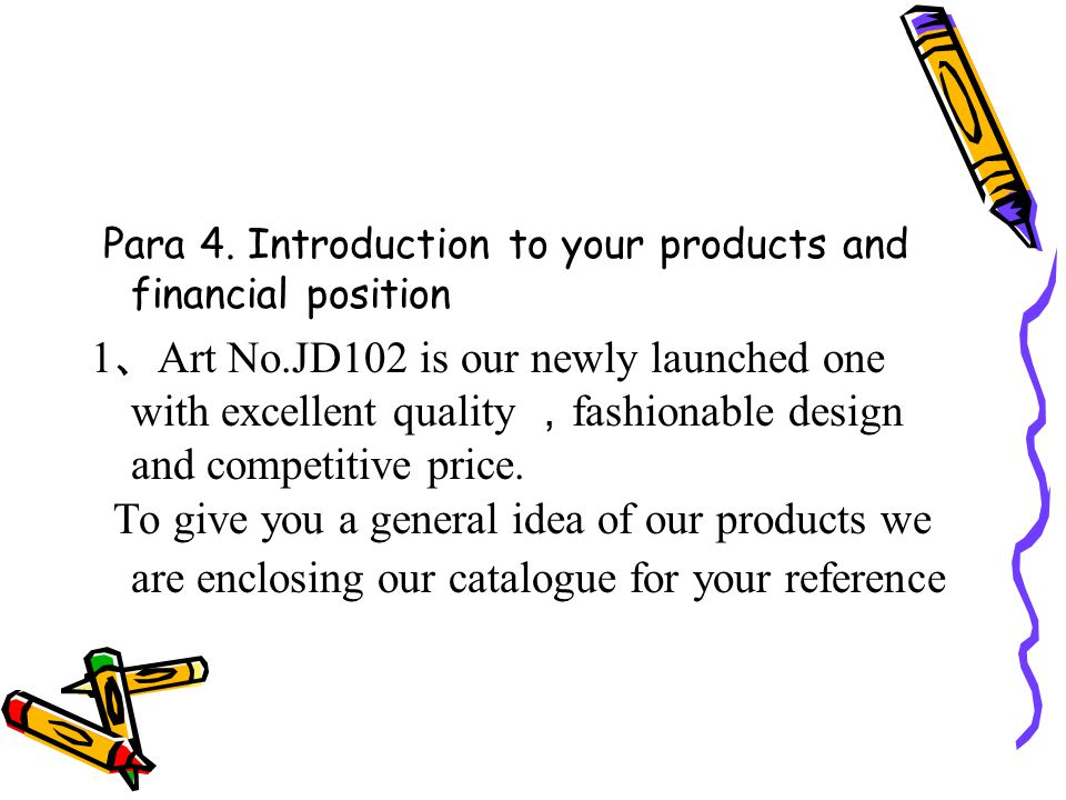 Para 4. Introduction to your products and financial position 1 、 Art No.JD102 is our newly launched one with excellent quality , fashionable design an