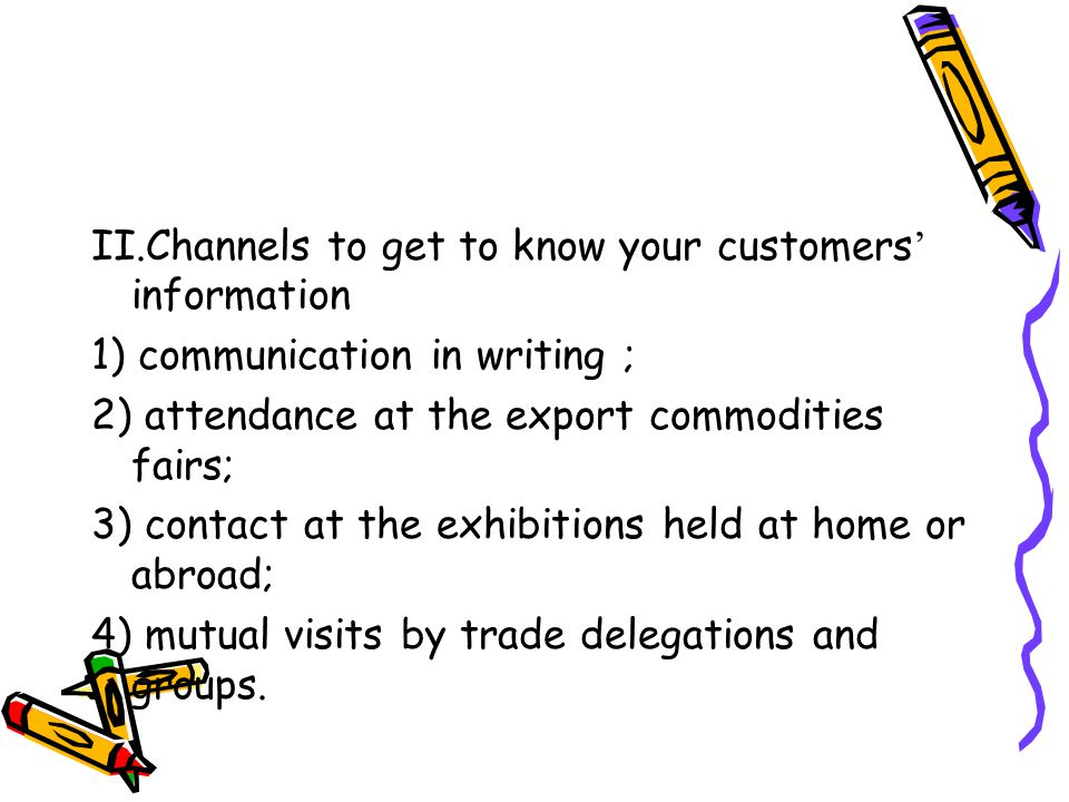 II.Channels to get to know your customers ' information 1) communication in writing ; 2) attendance at the export commodities fairs; 3) contact at the exhibitions held at home or abroad; 4) mutual visits by trade delegations and groups.