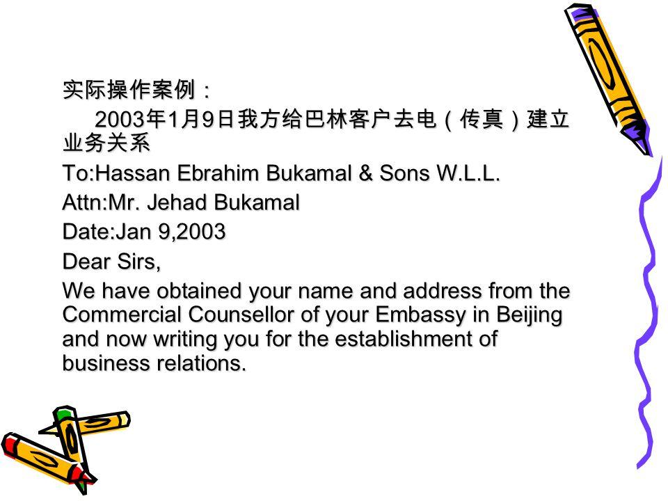 实际操作案例: 2003 年 1 月 9 日我方给巴林客户去电(传真)建立 业务关系 2003 年 1 月 9 日我方给巴林客户去电(传真)建立 业务关系 To:Hassan Ebrahim Bukamal & Sons W.L.L.