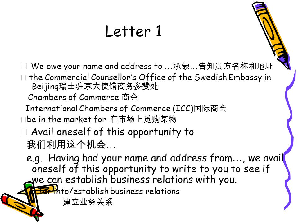 Letter 1 ★ We owe your name and address to … 承蒙 … 告知贵方名称和地址 ★ the Commercial Counsellor ' s Office of the Swedish Embassy in Beijing 瑞士驻京大使馆商务参赞处 Chambers of Commerce 商会 International Chambers of Commerce (ICC) 国际商会 ★ be in the market for 在市场上觅购某物 ★ Avail oneself of this opportunity to 我们利用这个机会 … e.g.