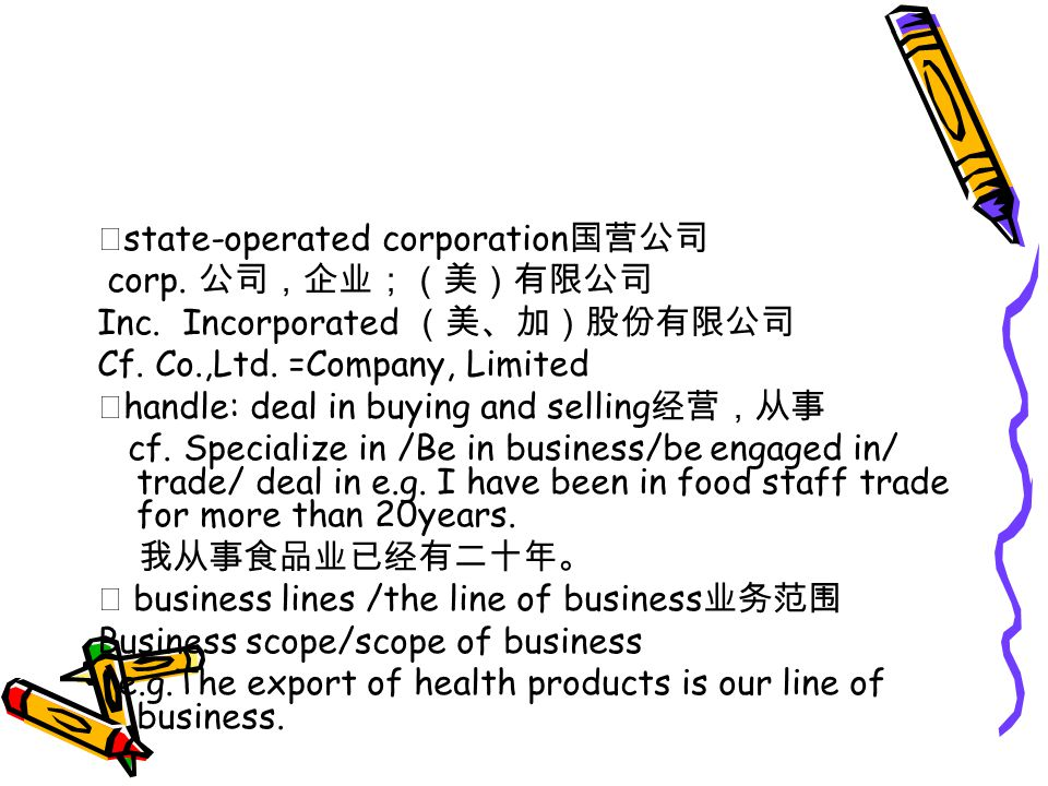 ★ state-operated corporation 国营公司 corp. 公司,企业;(美)有限公司 Inc. Incorporated (美、加)股份有限公司 Cf. Co.,Ltd. =Company, Limited ★ handle: deal in buying and sellin