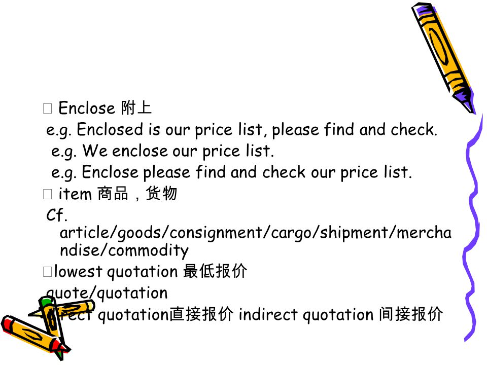 ★ Enclose 附上 e.g. Enclosed is our price list, please find and check.