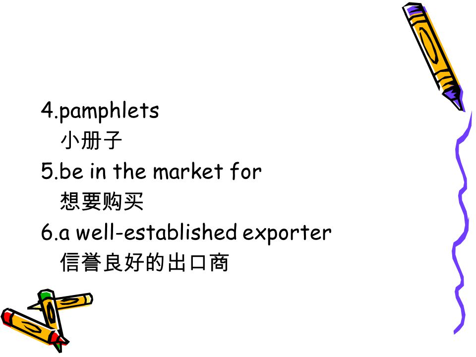 4.pamphlets 小册子 5.be in the market for 想要购买 6.a well-established exporter 信誉良好的出口商