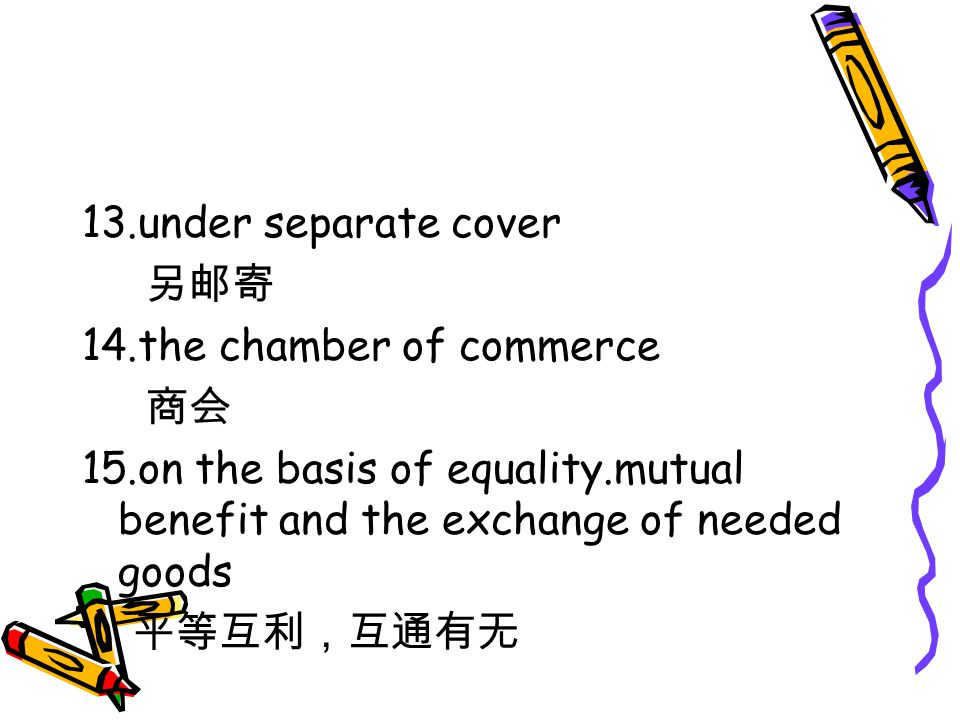 13.under separate cover 另邮寄 14.the chamber of commerce 商会 15.on the basis of equality.mutual benefit and the exchange of needed goods 平等互利,互通有无
