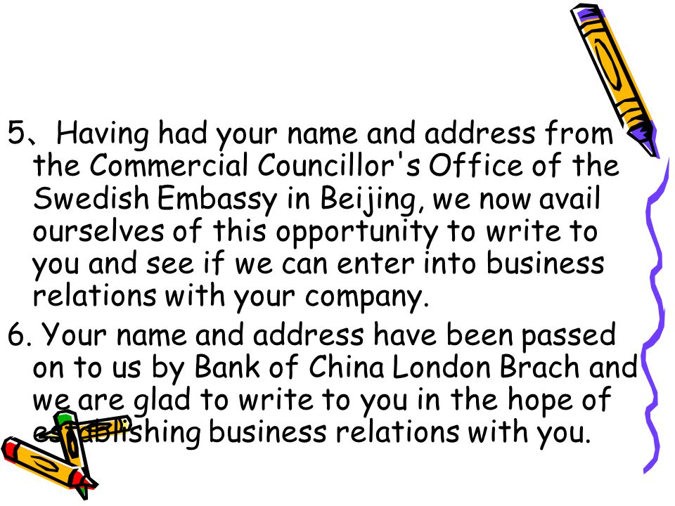 5 、 Having had your name and address from the Commercial Councillor s Office of the Swedish Embassy in Beijing, we now avail ourselves of this opportunity to write to you and see if we can enter into business relations with your company.