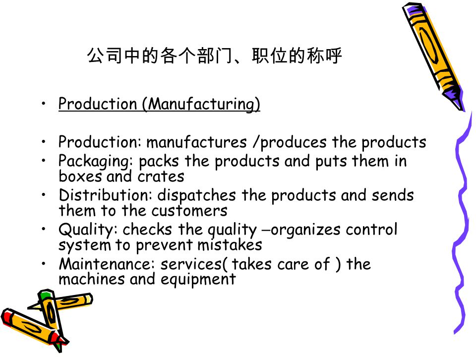 公司中的各个部门、职位的称呼 Production (Manufacturing) Production: manufactures /produces the products Packaging: packs the products and puts them in boxes and crates Distribution: dispatches the products and sends them to the customers Quality: checks the quality – organizes control system to prevent mistakes Maintenance: services( takes care of ) the machines and equipment