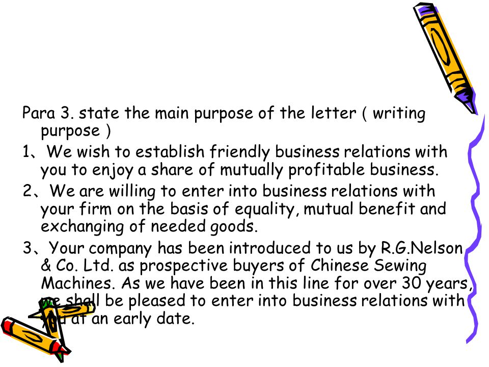 Para 3. state the main purpose of the letter ( writing purpose ) 1 、 We wish to establish friendly business relations with you to enjoy a share of mut